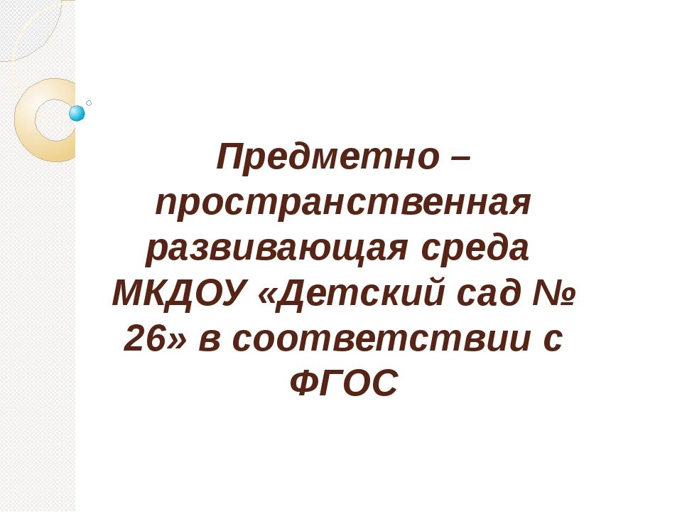 Предметно –пространственная развивающая среда МКДОУ «Детский сад № 26» в соот...