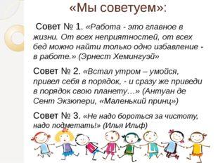 «Мы советуем»: Совет № 1. «Работа - это главное в жизни. От всех неприятност