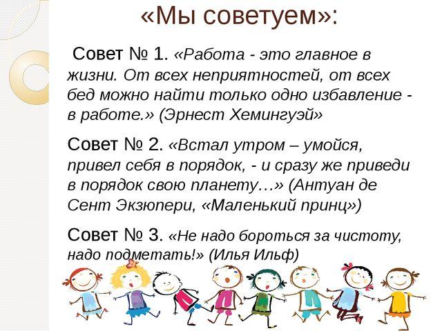 «Мы советуем»: Совет № 1. «Работа - это главное в жизни. От всех неприятност...