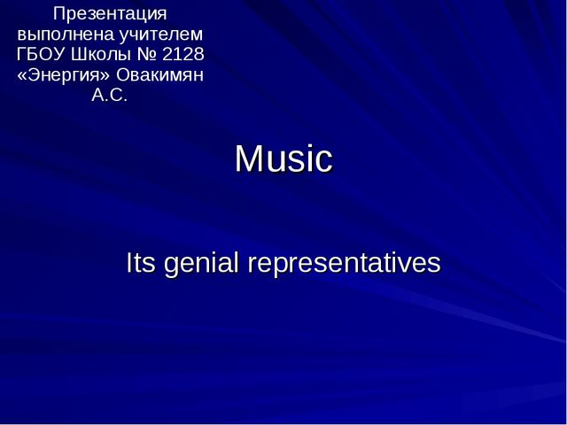 Music Its genial representatives Презентация выполнена учителем ГБОУ Школы №...