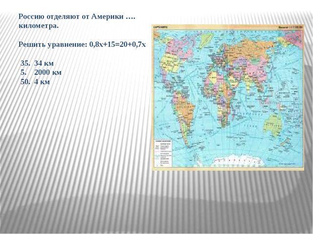 Россию отделяют от Америки …. километра. Решить уравнение: 0,8х+15=20+0,7х 35...