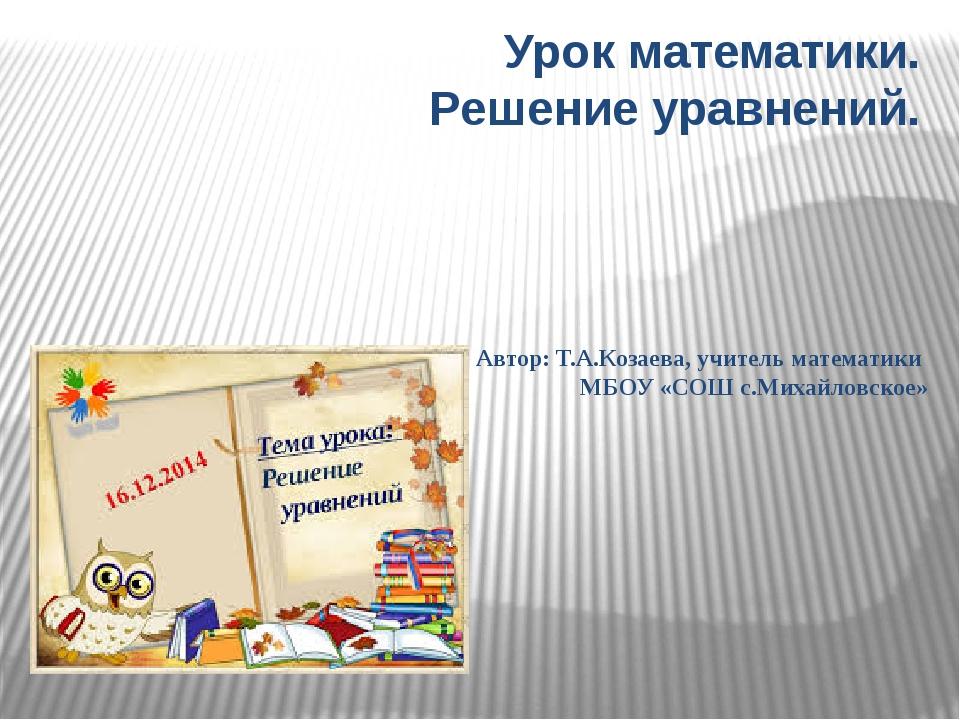 Урок математики. Решение уравнений. Автор: Т.А.Козаева, учитель математики МБ...