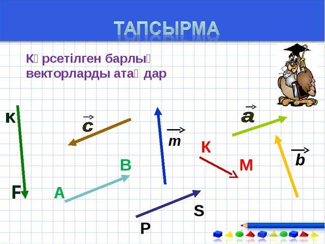 Көрсетілген барлық векторларды атаңдар А В К М т b Р S