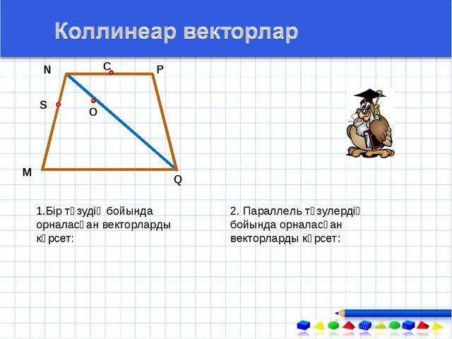 1.Бір түзудің бойында орналасқан векторларды көрсет: М N С О Q P S 2. Паралле...