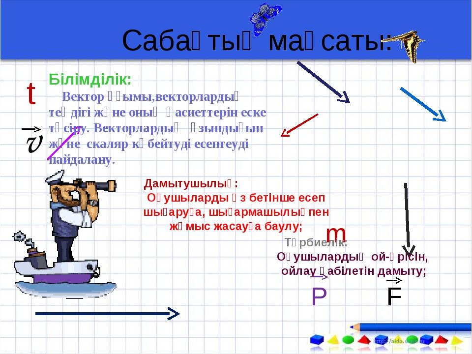 Сабақтың мақсаты: m P F t v Білімділік: Вектор ұғымы,векторлардың теңдігі жән...