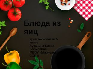 Блюда из яиц Урок технологии 5 класс Луканина Елена Борисовна МБОУ «Мирненска
