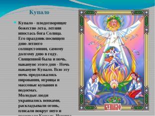 Купало Купало - плодотворящее божество лета, летняя ипостась бога Солнца. Его