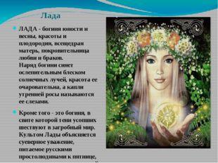 Лада ЛАДА - богиня юности и весны, красоты и плодородия, всещедрая матерь, по