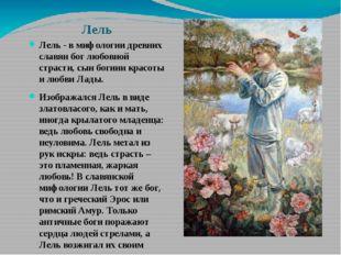 Лель Лель - в мифологии древних славян бог любовной страсти, сын богини красо