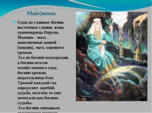Ма(о)кошь Одна из главных богинь восточных славян, жена громовержца Перуна. М
