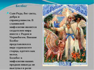 Белбог Сын Рода, бог света, добра и справедливости. В славянской мифологии яв