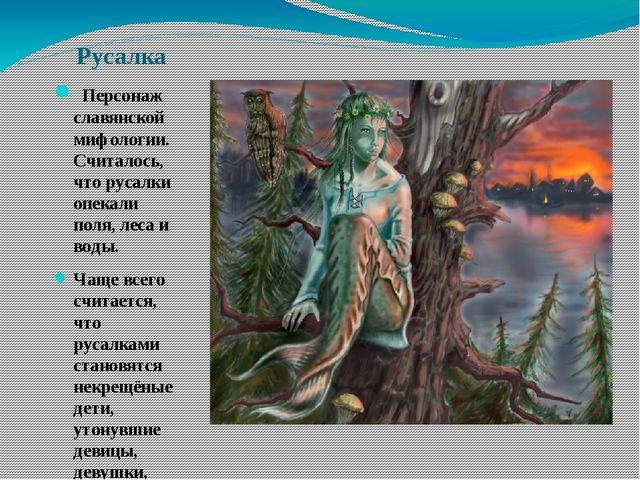 Русалка Персонаж славянской мифологии. Считалось, что русалки опекали поля,...