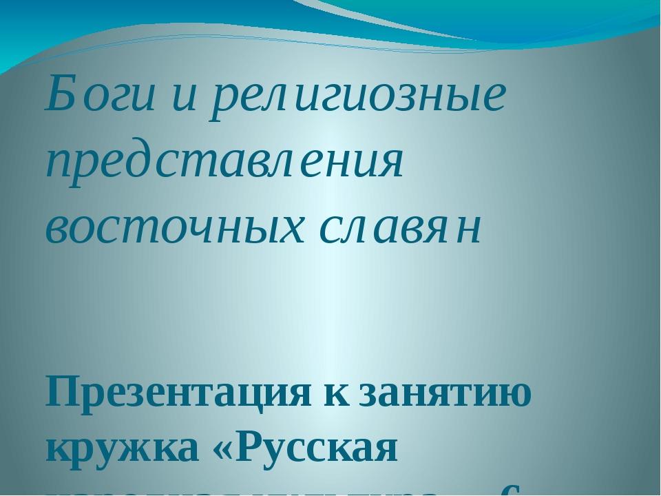 Боги и религиозные представления восточных славян Презентация к занятию кружк...