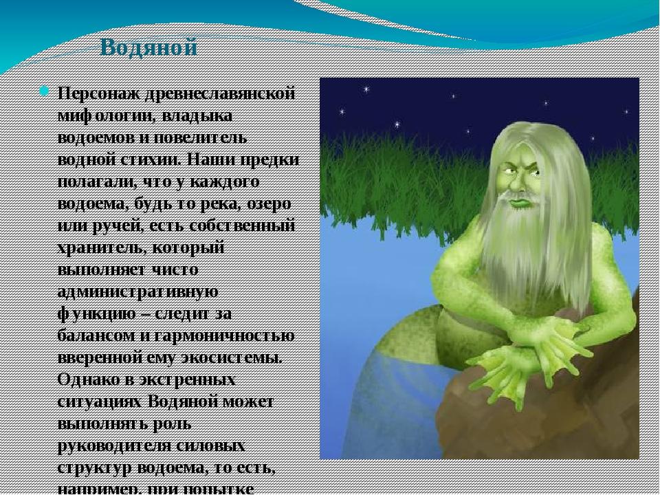 Водяной Персонаж древнеславянской мифологии, владыка водоемов и повелитель во...