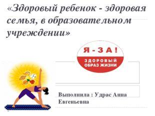 «Здоровый ребенок - здоровая семья, в образовательном учреждении» Выполнила :