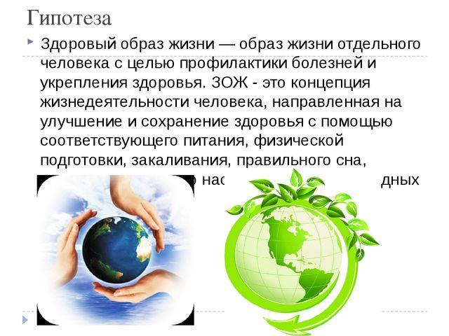 Гипотеза Здоровый образ жизни — образ жизни отдельного человека с целью профи...