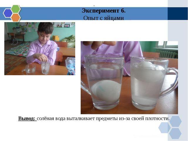 Эксперимент 6. Опыт с яйцами Вывод: солёная вода выталкивает предметы из-за с...
