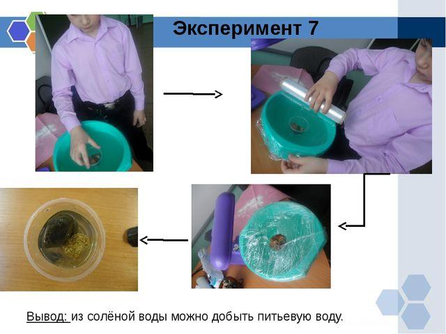 Эксперимент 7 Вывод: из солёной воды можно добыть питьевую воду.