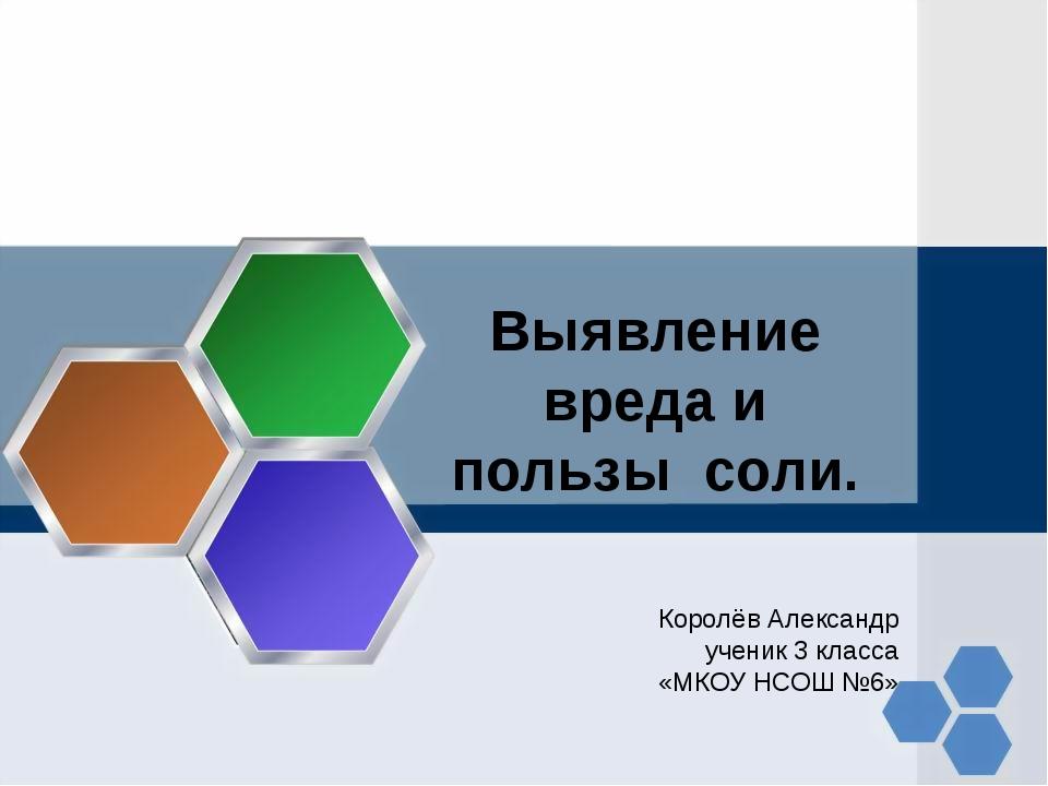 Выявление вреда и пользы соли. Королёв Александр ученик 3 класса «МКОУ НСОШ...