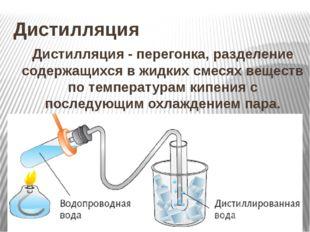 Дистилляция Дистилляция - перегонка, разделение содержащихся в жидких смесях