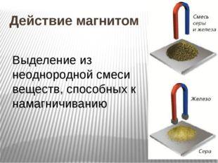Действие магнитом Выделение из неоднородной смеси веществ, способных к намагн