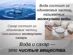 Сахар состоит из одинаковых частиц, называемыхмолекулами сахара. Вода состои