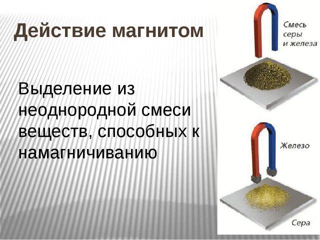 Действие магнитом Выделение из неоднородной смеси веществ, способных к намагн...