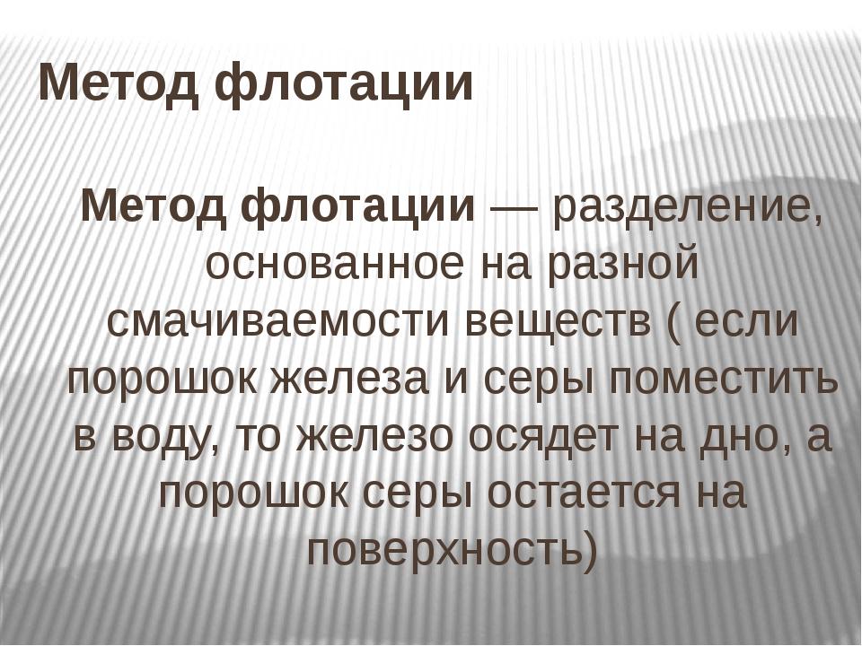 Метод флотации Метод флотации— разделение, основанное на разной смачиваемост...