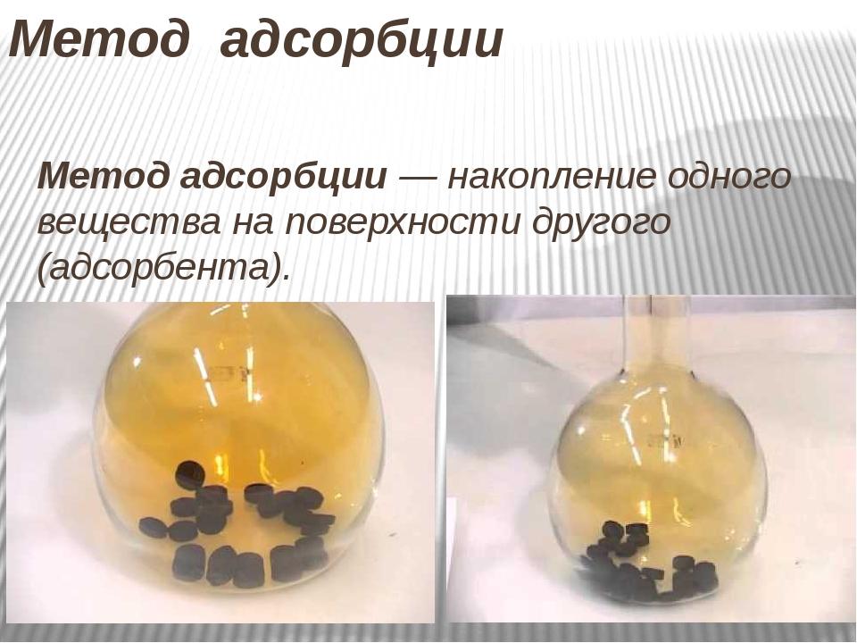 Метод адсорбции Метод адсорбции— накопление одного вещества на поверхности д...