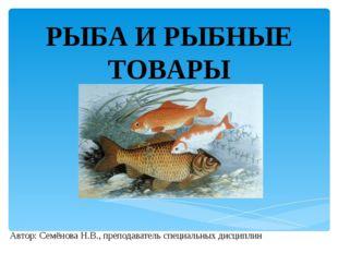 РЫБА И РЫБНЫЕ ТОВАРЫ Автор: Семёнова Н.В., преподаватель специальных дисциплин