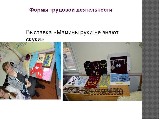 Формы трудовой деятельности Выставка «Мамины руки не знают скуки»