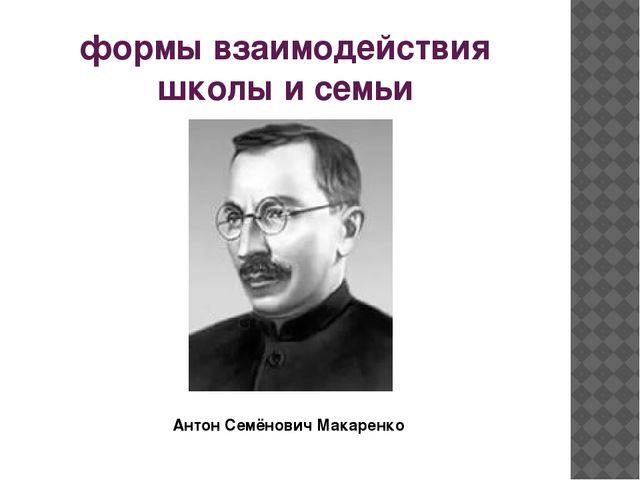 формы взаимодействия школы и семьи Антон Семёнович Макаренко