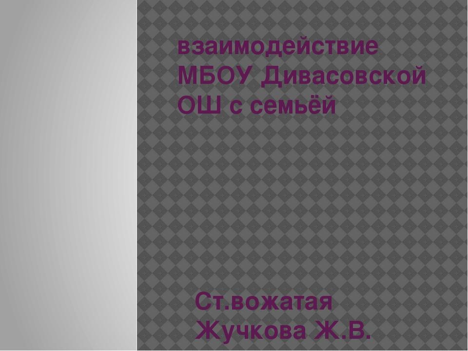 взаимодействие МБОУ Дивасовской ОШ с семьёй Ст.вожатая Жучкова Ж.В.