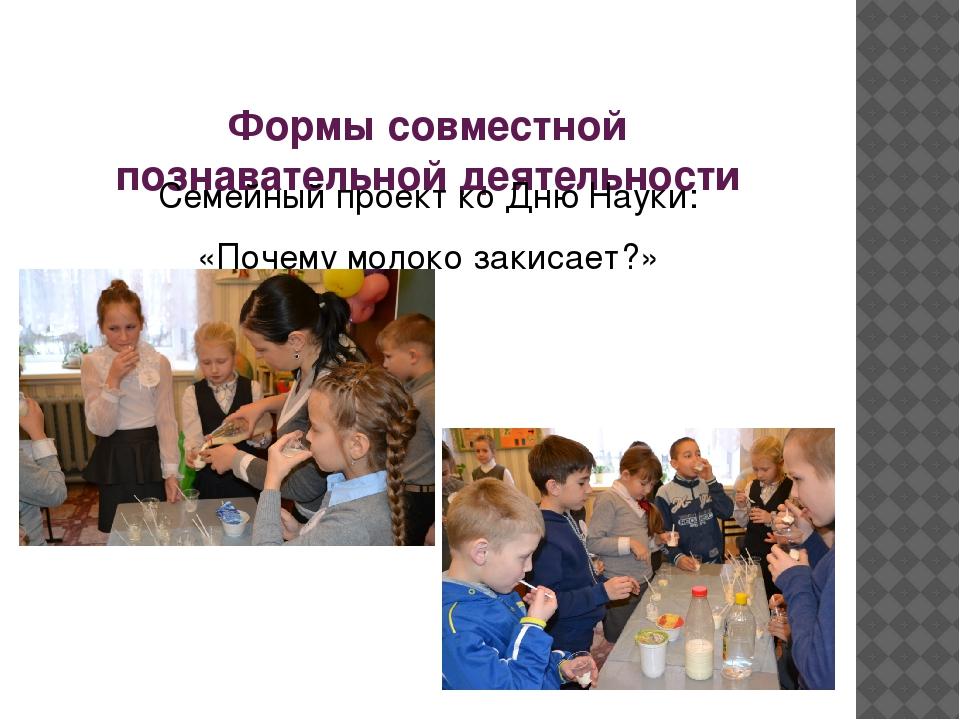 Формы совместной познавательной деятельности Семейный проект ко Дню Науки:...