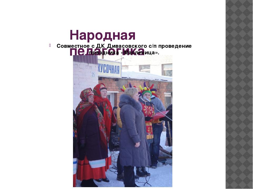 Народная педагогика Совместное с ДК Дивасовского с/п проведение праздника «Ма...
