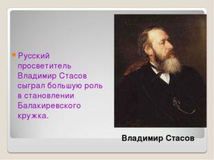 Русский просветитель Владимир Стасов сыграл большую роль в становлении Балаки