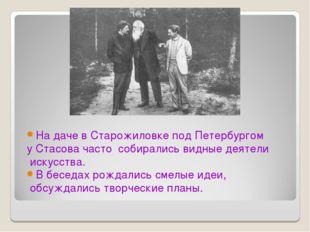 На даче в Старожиловке под Петербургом у Стасова часто собирались видные деят