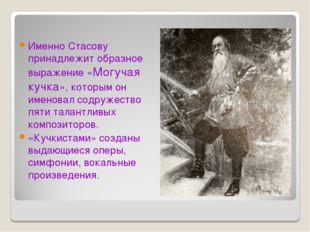 Именно Стасову принадлежит образное выражение «Могучая кучка», которым он име