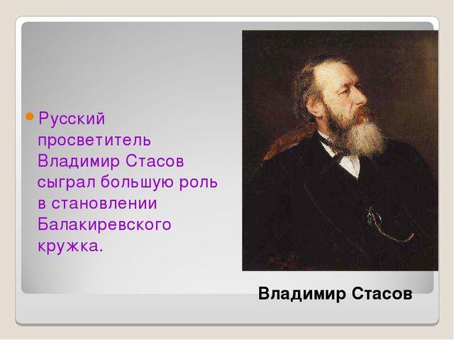 Русский просветитель Владимир Стасов сыграл большую роль в становлении Балаки...