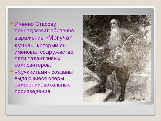 Именно Стасову принадлежит образное выражение «Могучая кучка», которым он име...