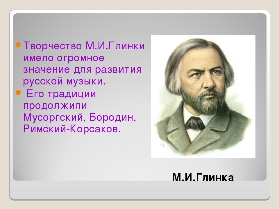 Творчество М.И.Глинки имело огромное значение для развития русской музыки. Ег...