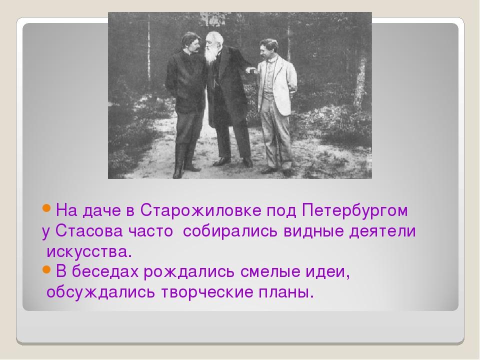 На даче в Старожиловке под Петербургом у Стасова часто собирались видные деят...