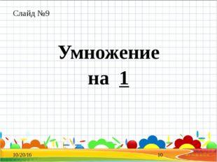 Слайд №9 Умножение на 1