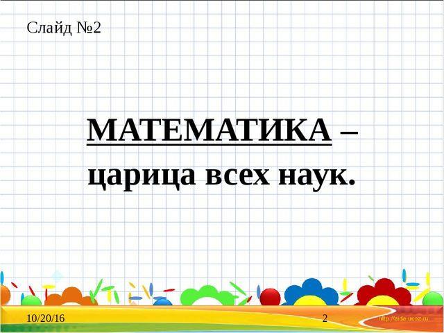 Слайд №2 МАТЕМАТИКА – царица всех наук.