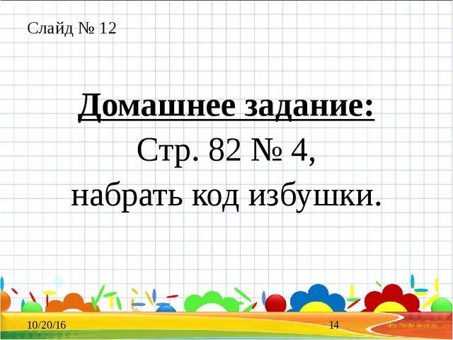 Слайд № 12 Домашнее задание: Стр. 82 № 4, набрать код избушки.