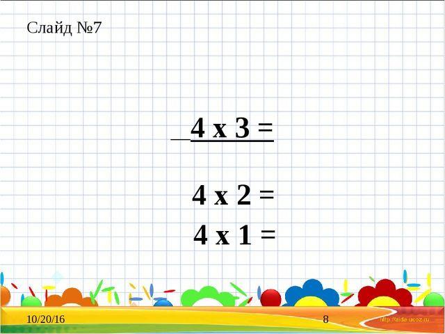 Слайд №7 4 х 3 = 4 х 2 = 4 х 1 =