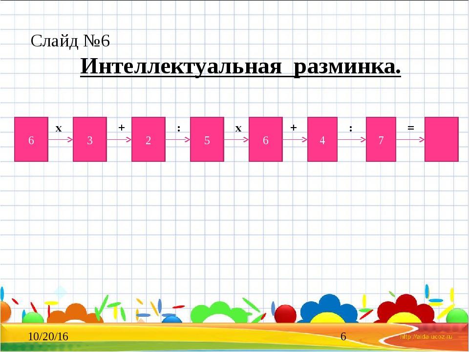 Слайд №6 Интеллектуальная разминка. 6 3 2 5 6 4 7 х : + х + : =