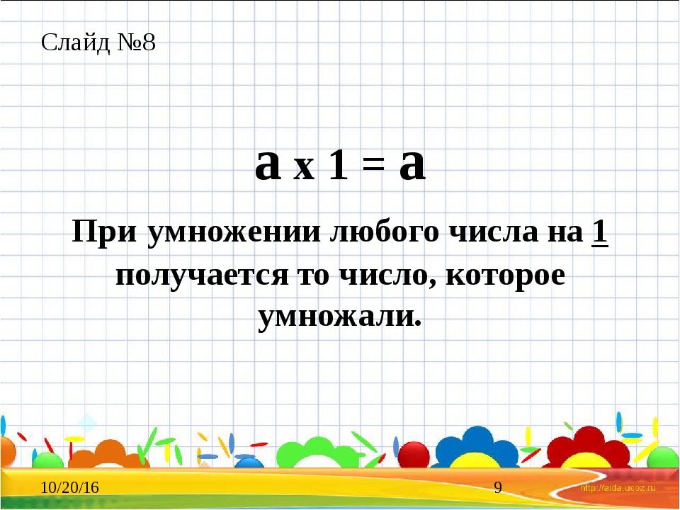 Слайд №8 а х 1 = а При умножении любого числа на 1 получается то число, котор...