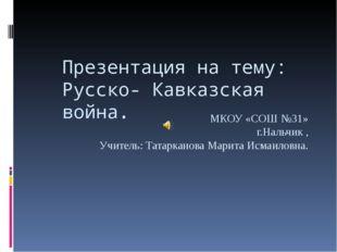 Презентация на тему: Русско- Кавказская война. МКОУ «СОШ №31» г.Нальчик , Учи