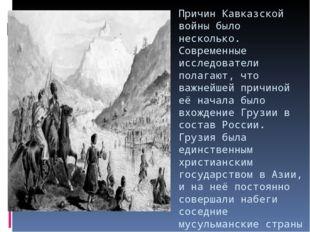 Причин Кавказской войны было несколько. Современные исследователи полагают, ч